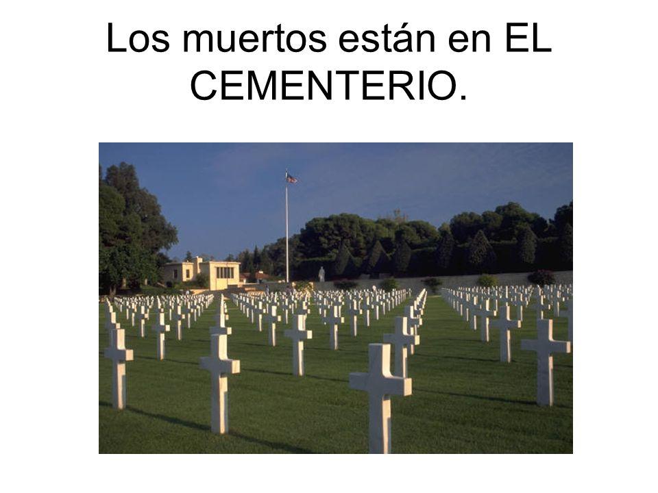 Los muertos están en EL CEMENTERIO.