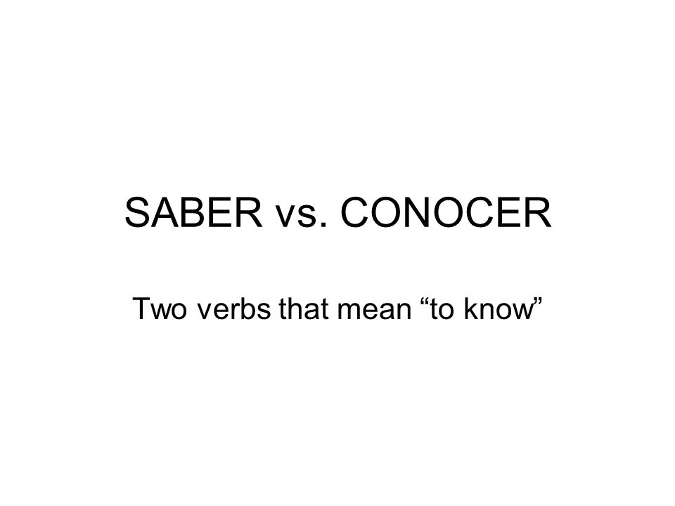 SABER vs. CONOCER Two verbs that mean to know