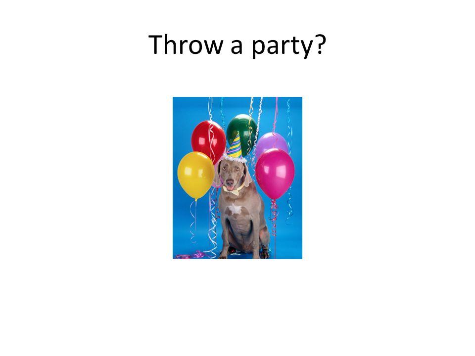 Throw a party?