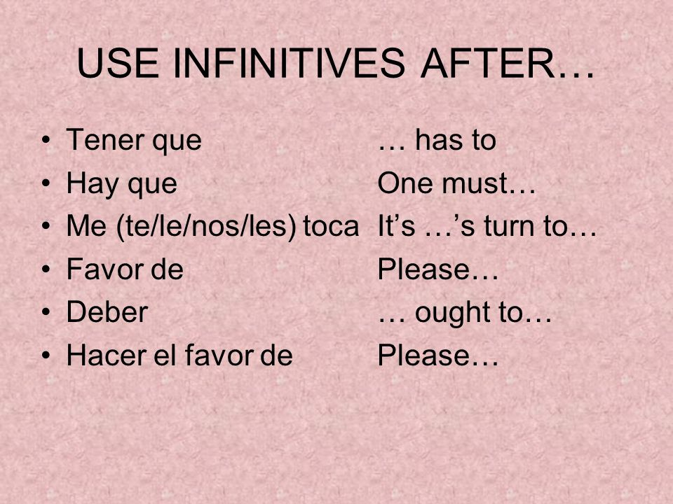 USE INFINITIVES AFTER… Tener que … has to Hay queOne must… Me (te/le/nos/les) tocaIts …s turn to… Favor dePlease… Deber… ought to… Hacer el favor dePlease…