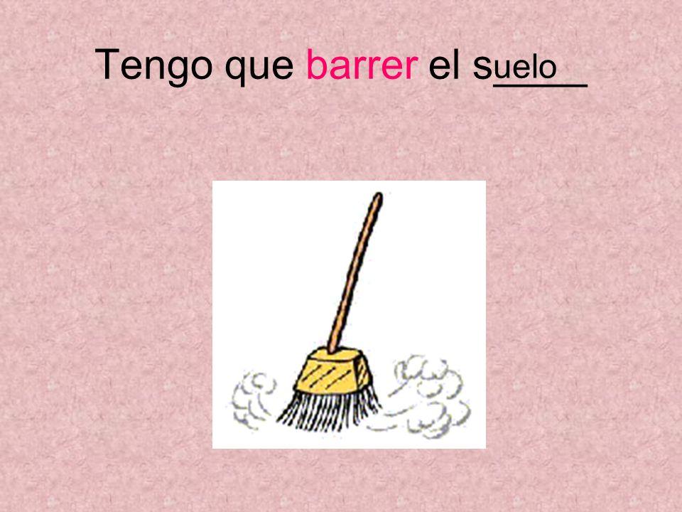 Tengo que barrer el s____ uelo