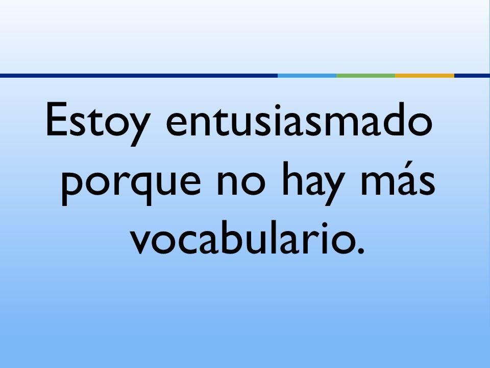 Estoy entusiasmado porque no hay más vocabulario.
