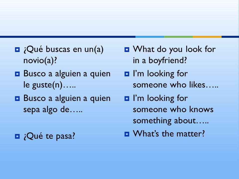 ¿Qué buscas en un(a) novio(a). Busco a alguien a quien le guste(n)…..