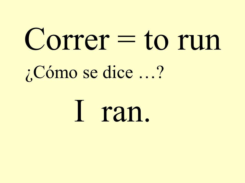 Correr = to run ¿Cómo se dice …? I ran.