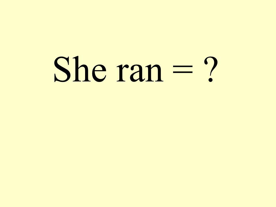 She ran = ?