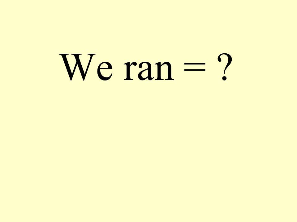 We ran = ?