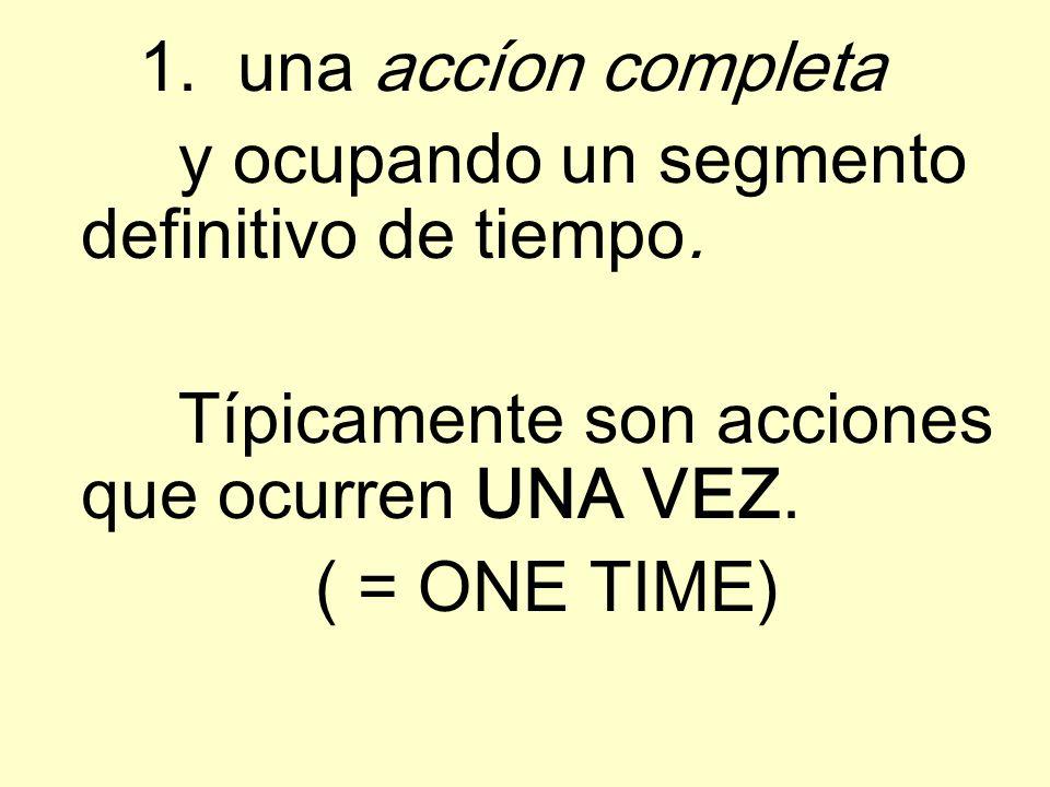 1. una accíon completa y ocupando un segmento definitivo de tiempo. Típicamente son acciones que ocurren UNA VEZ. ( = ONE TIME)