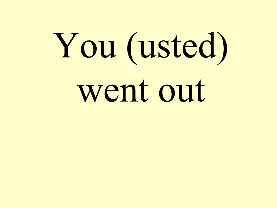 You (usted) went out