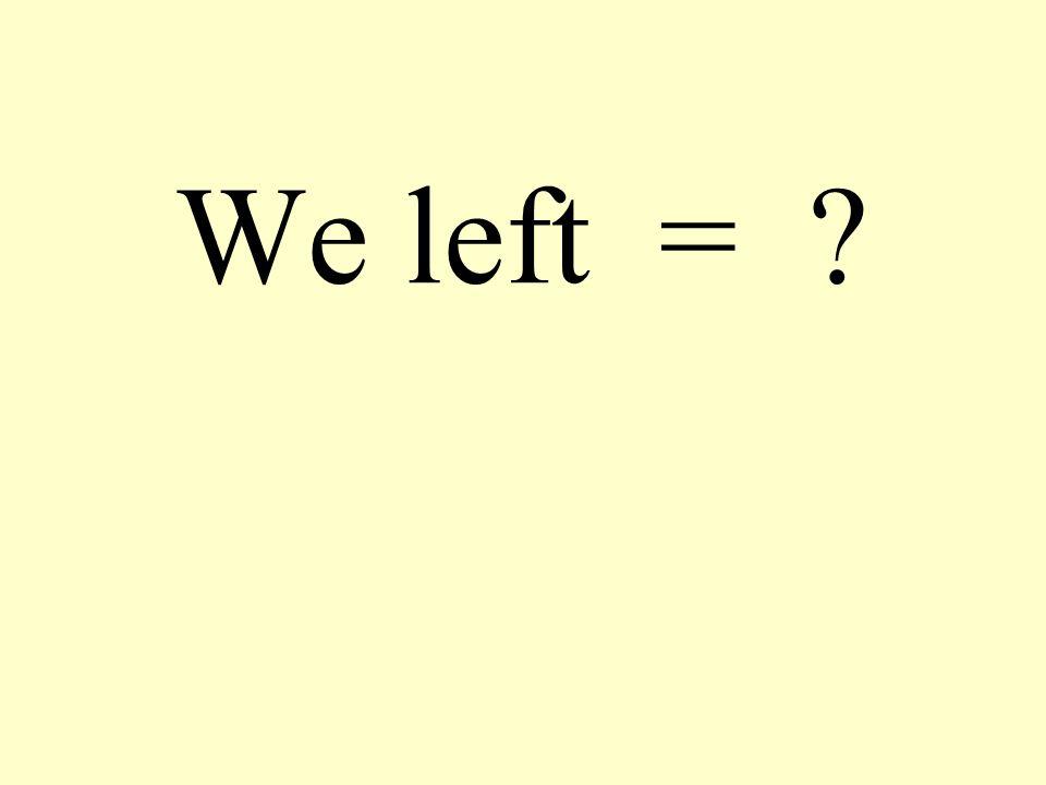 We left = ?