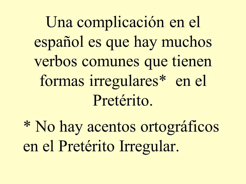 Una complicación en el español es que hay muchos verbos comunes que tienen formas irregulares* en el Pretérito. * No hay acentos ortográficos en el Pr