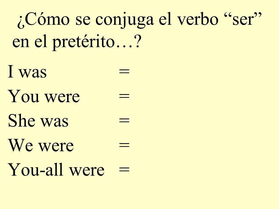 ¿Cómo se conjuga el verbo ser en el pretérito…? I was = You were = She was= We were= You-all were=