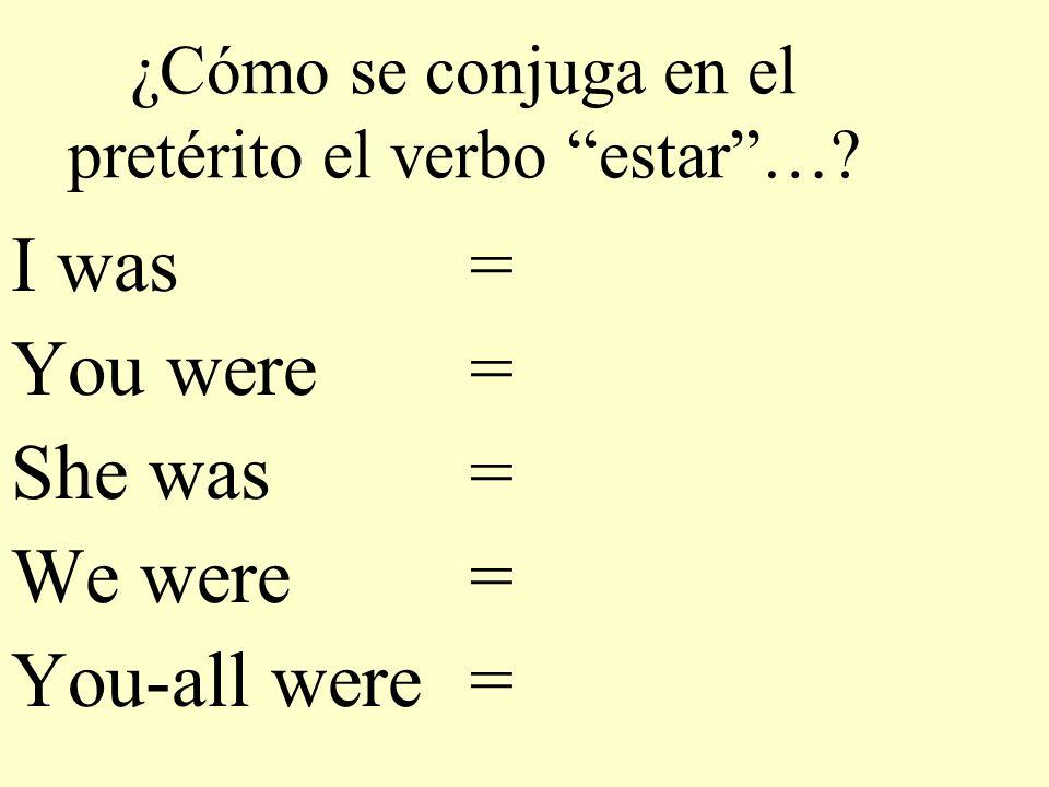 ¿Cómo se conjuga en el pretérito el verbo estar…? I was = You were = She was = We were = You-all were =