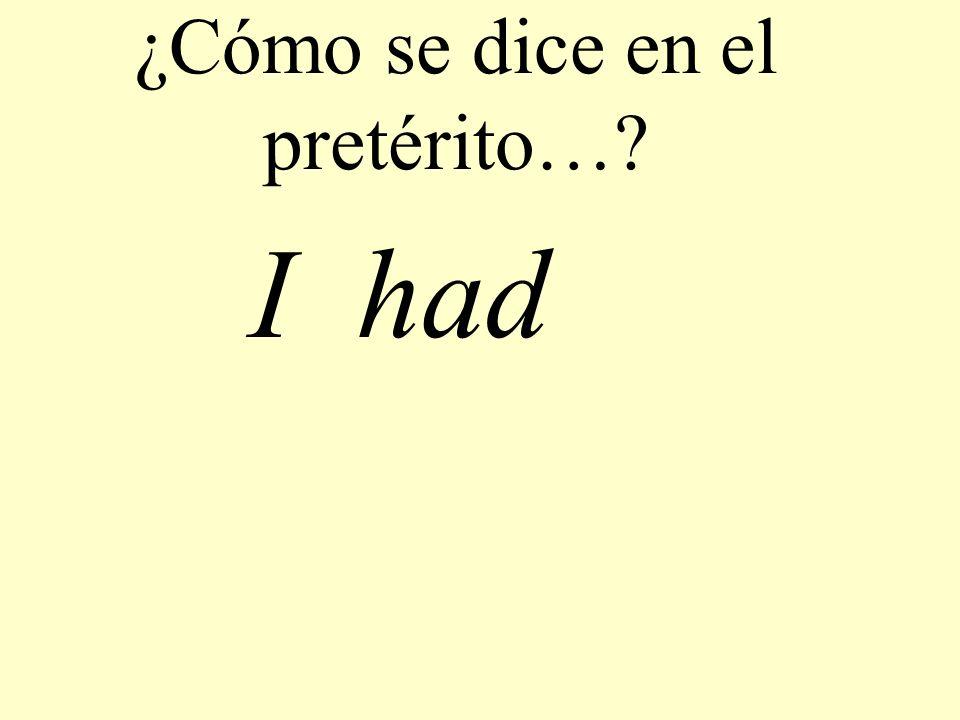¿Cómo se dice en el pretérito…? I had