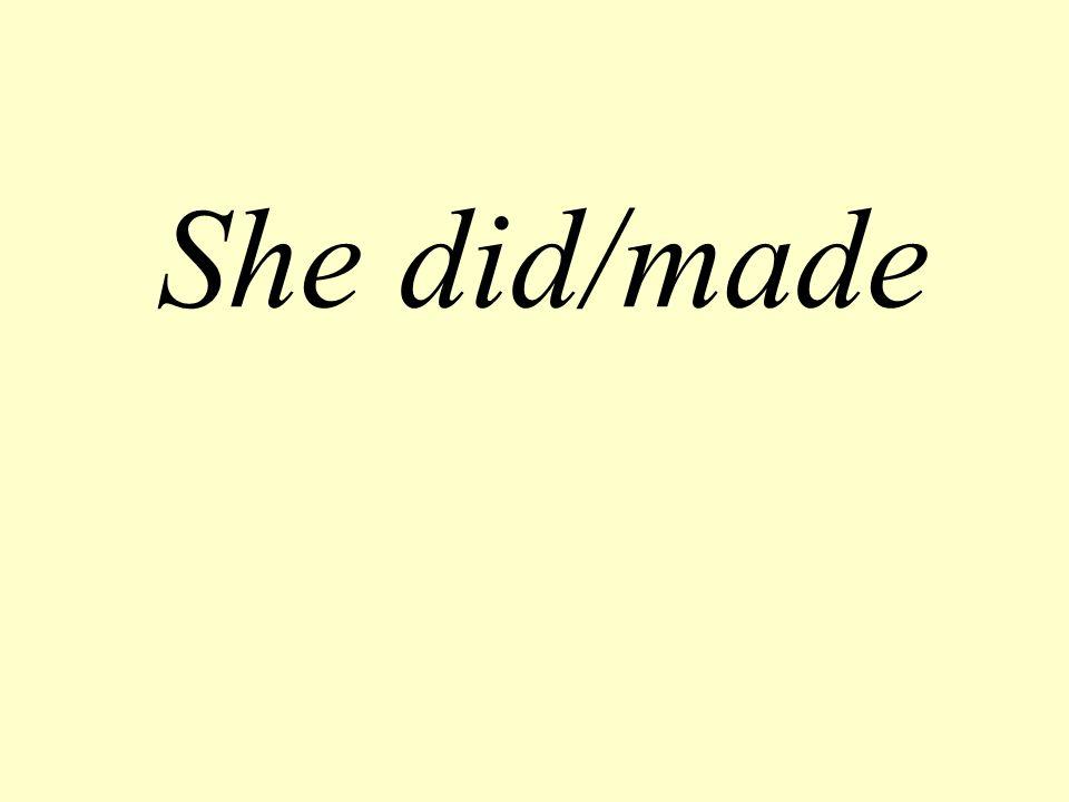 She did/made
