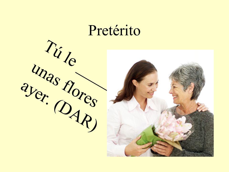 Pretérito Tú le _____ unas flores ayer. (DAR)