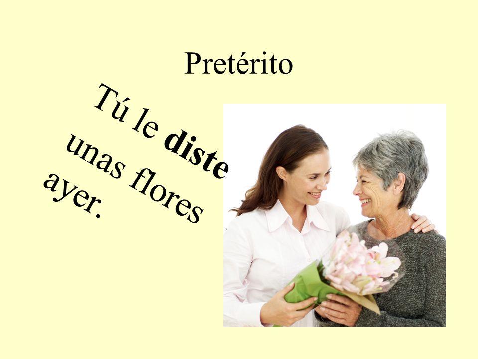Pretérito Tú le diste unas flores ayer.