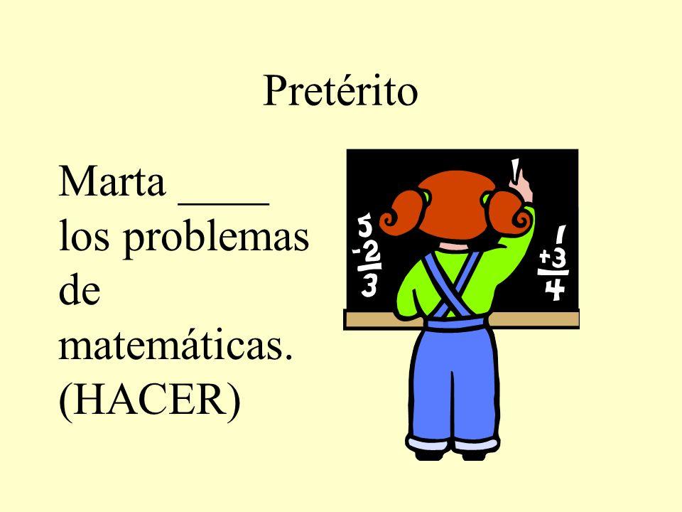 Pretérito Marta ____ los problemas de matemáticas. (HACER)