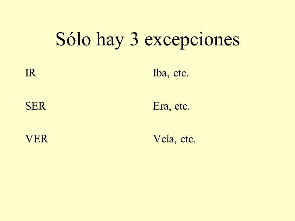 Sólo hay 3 excepciones IR SER VER Iba, etc. Era, etc. Veía, etc.