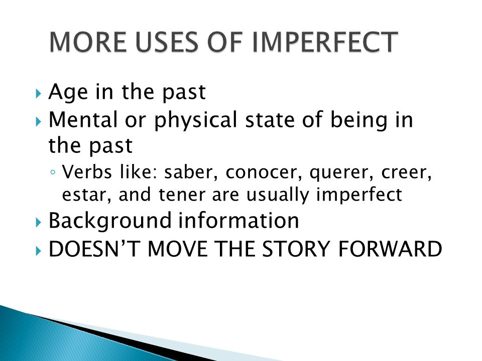 Age in the past Mental or physical state of being in the past Verbs like: saber, conocer, querer, creer, estar, and tener are usually imperfect Backgr