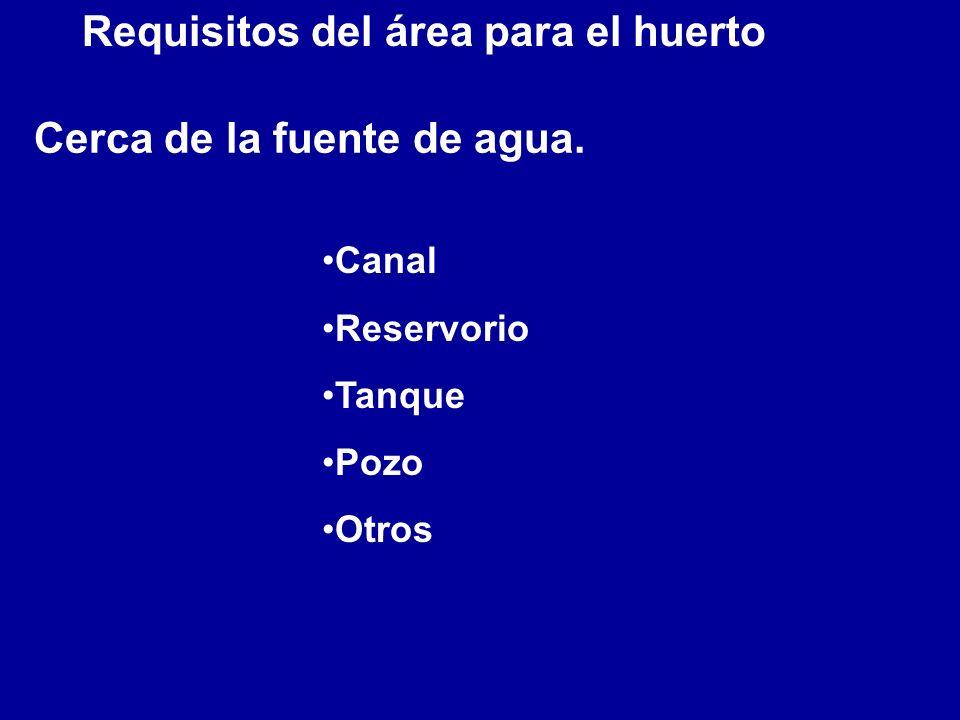 Requisitos del área para el huerto Cerca de la fuente de agua. Canal Reservorio Tanque Pozo Otros