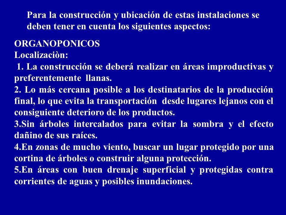 Para la construcción y ubicación de estas instalaciones se deben tener en cuenta los siguientes aspectos: ORGANOPONICOS Localizaciòn: 1. La construcci