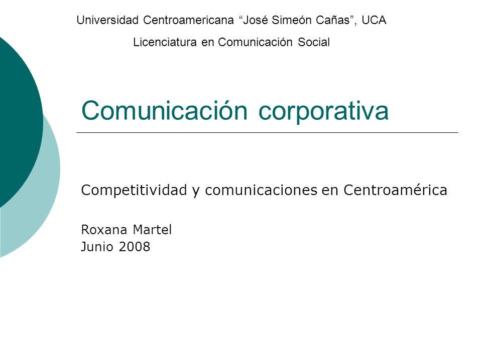 Comunicación corporativa Competitividad y comunicaciones en Centroamérica Roxana Martel Junio 2008 Universidad Centroamericana José Simeón Cañas, UCA Licenciatura en Comunicación Social