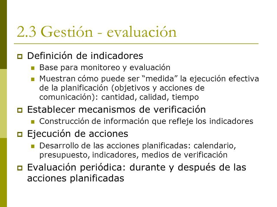 2.3 Gestión - evaluación Definición de indicadores Base para monitoreo y evaluación Muestran cómo puede ser medida la ejecución efectiva de la planifi