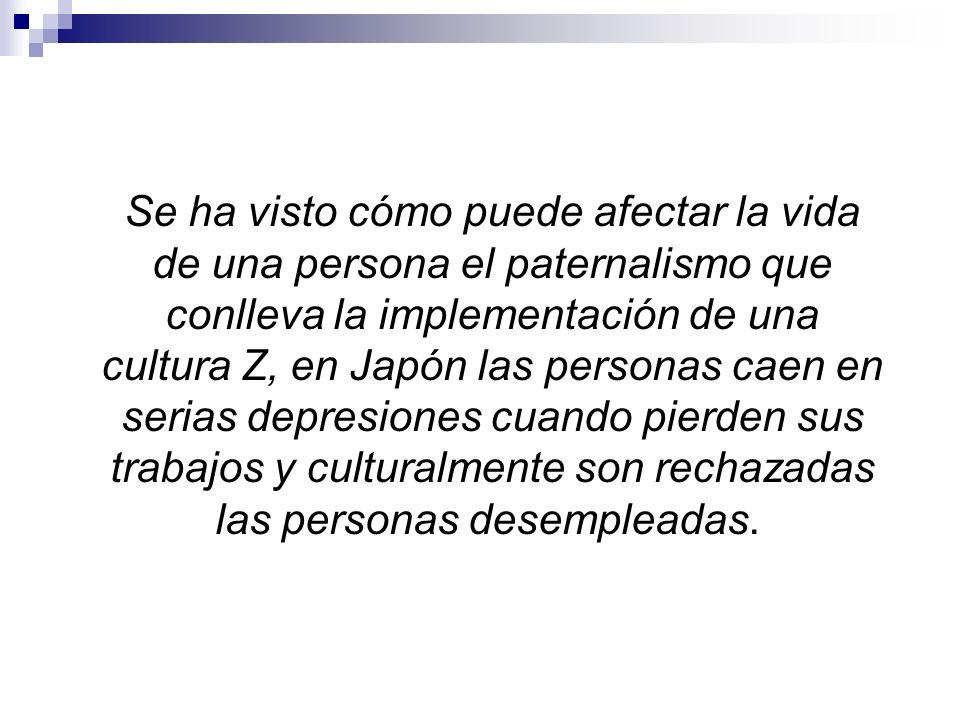 Se ha visto cómo puede afectar la vida de una persona el paternalismo que conlleva la implementación de una cultura Z, en Japón las personas caen en s