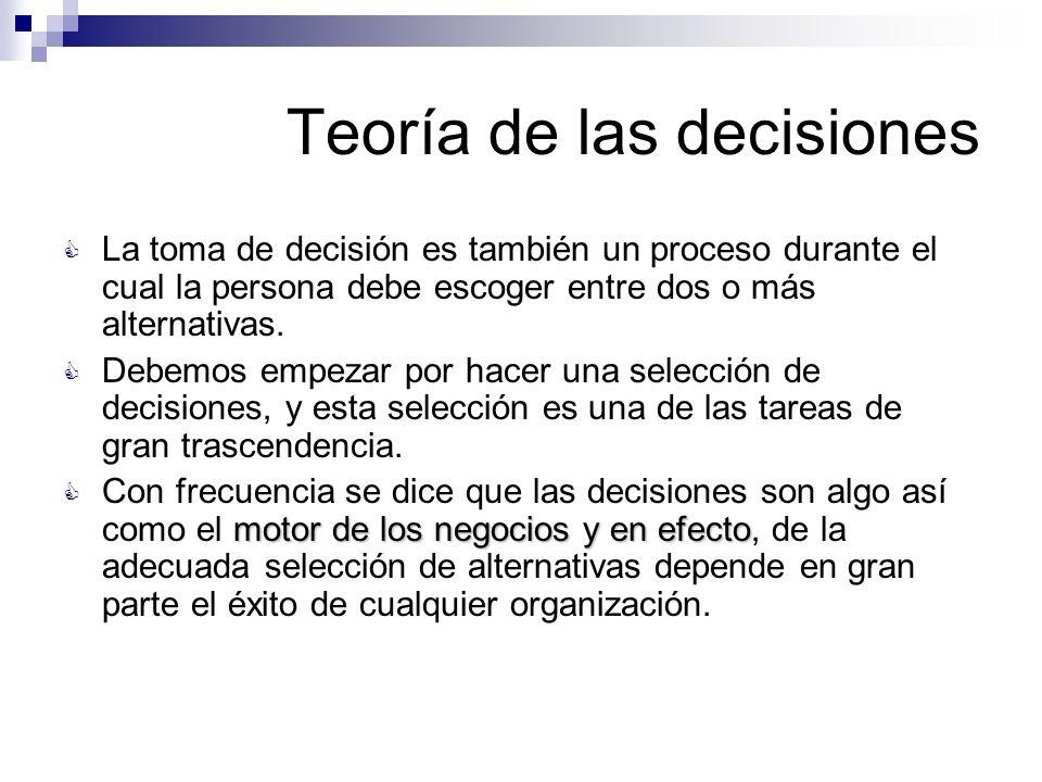 Teoría de las decisiones La toma de decisión es también un proceso durante el cual la persona debe escoger entre dos o más alternativas. Debemos empez