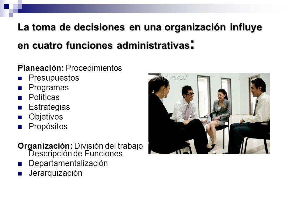 La toma de decisiones en una organización influye en cuatro funciones administrativas : Planeación: Procedimientos Presupuestos Programas Políticas Es