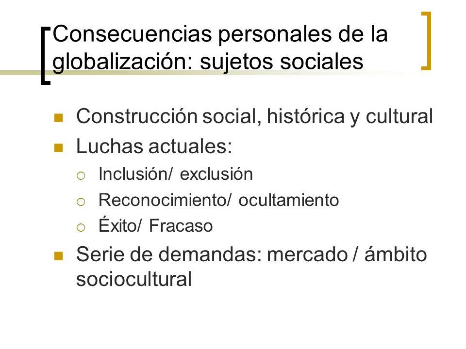 Consecuencias personales de la globalización: sujetos sociales Construcción social, histórica y cultural Luchas actuales: Inclusión/ exclusión Reconoc