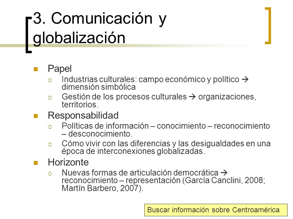 3. Comunicación y globalización Papel Industrias culturales: campo económico y político dimensión simbólica Gestión de los procesos culturales organiz