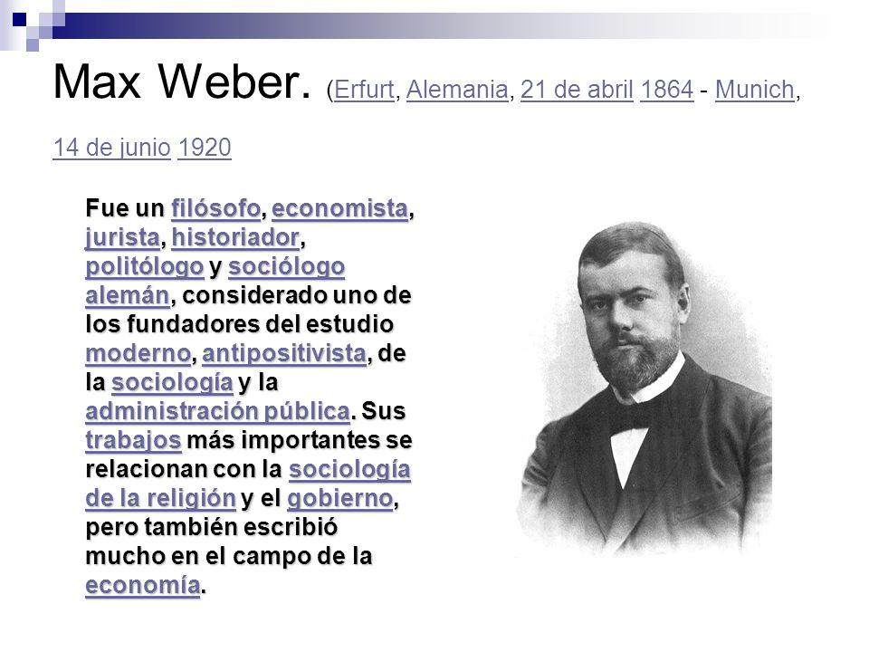 Max Weber. (Erfurt, Alemania, 21 de abril 1864 - Munich, 14 de junio 1920ErfurtAlemania21 de abril1864Munich 14 de junio1920 Fue un filósofo, economis