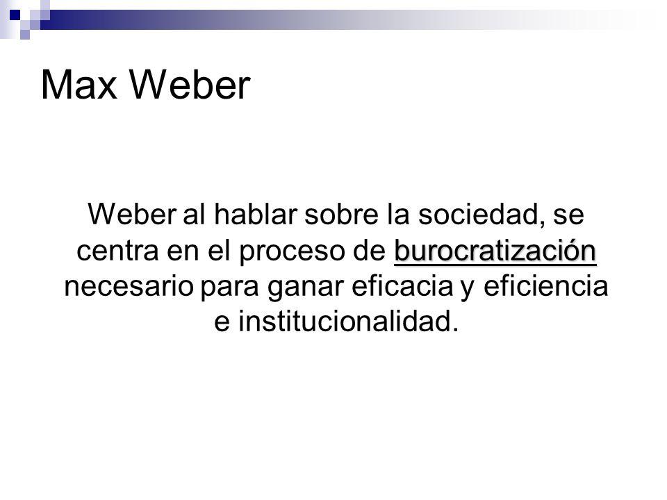 Max Weber burocratización Weber al hablar sobre la sociedad, se centra en el proceso de burocratización necesario para ganar eficacia y eficiencia e i