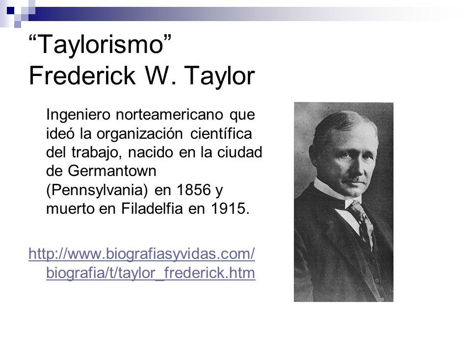 Taylorismo Frederick W. Taylor Ingeniero norteamericano que ideó la organización científica del trabajo, nacido en la ciudad de Germantown (Pennsylvan
