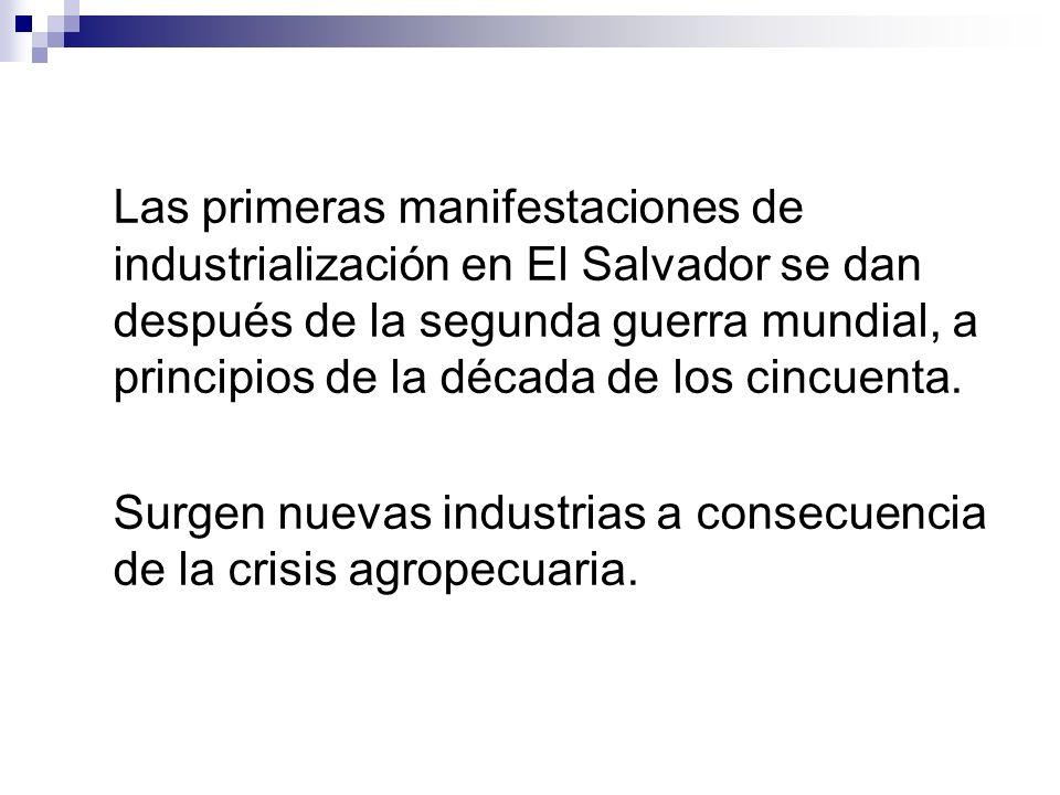 Las primeras manifestaciones de industrialización en El Salvador se dan después de la segunda guerra mundial, a principios de la década de los cincuen