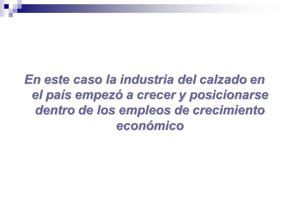 En este caso la industria del calzado en el país empezó a crecer y posicionarse dentro de los empleos de crecimiento económico