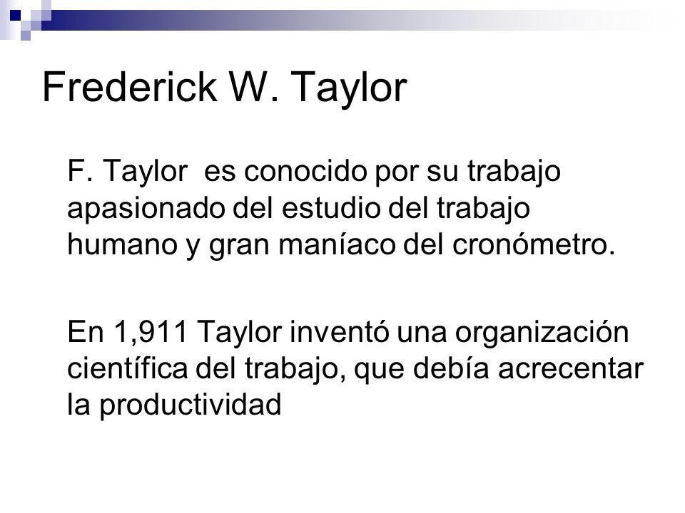 Frederick W. Taylor F. Taylor es conocido por su trabajo apasionado del estudio del trabajo humano y gran maníaco del cronómetro. En 1,911 Taylor inve