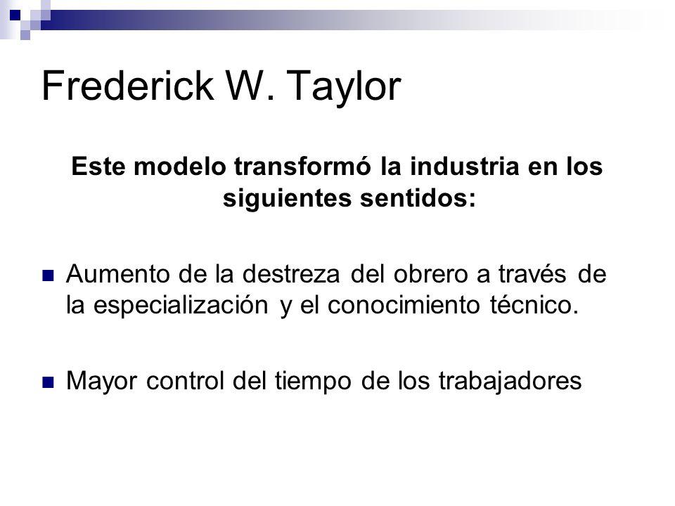 Frederick W. Taylor Este modelo transformó la industria en los siguientes sentidos: Aumento de la destreza del obrero a través de la especialización y