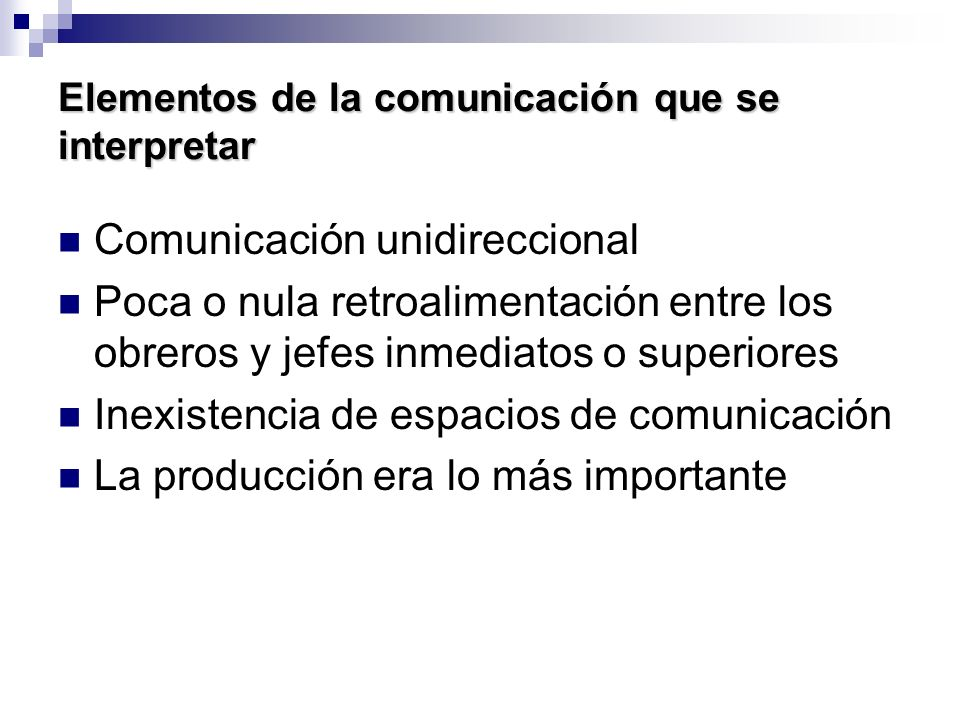 Elementos de la comunicación que se interpretar Comunicación unidireccional Poca o nula retroalimentación entre los obreros y jefes inmediatos o super