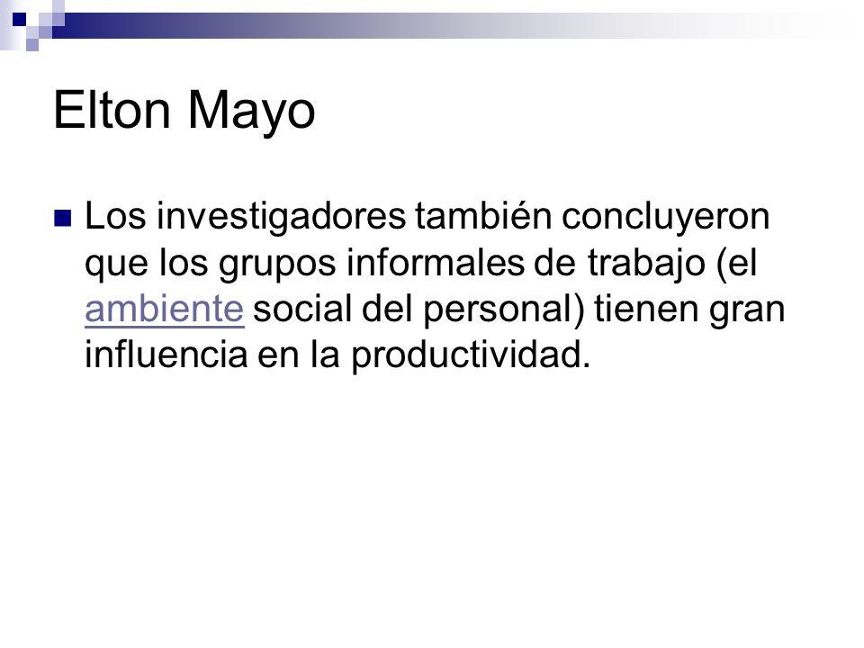 Elton Mayo Los investigadores también concluyeron que los grupos informales de trabajo (el ambiente social del personal) tienen gran influencia en la