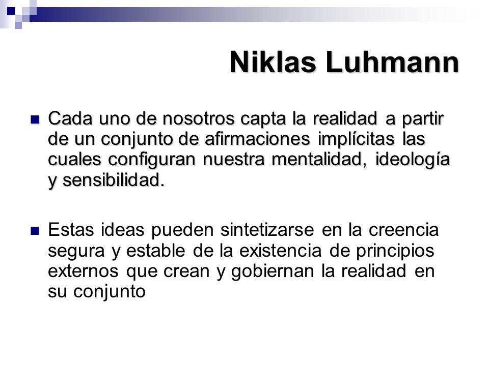 Niklas Luhmann Cada uno de nosotros capta la realidad a partir de un conjunto de afirmaciones implícitas las cuales configuran nuestra mentalidad, ide