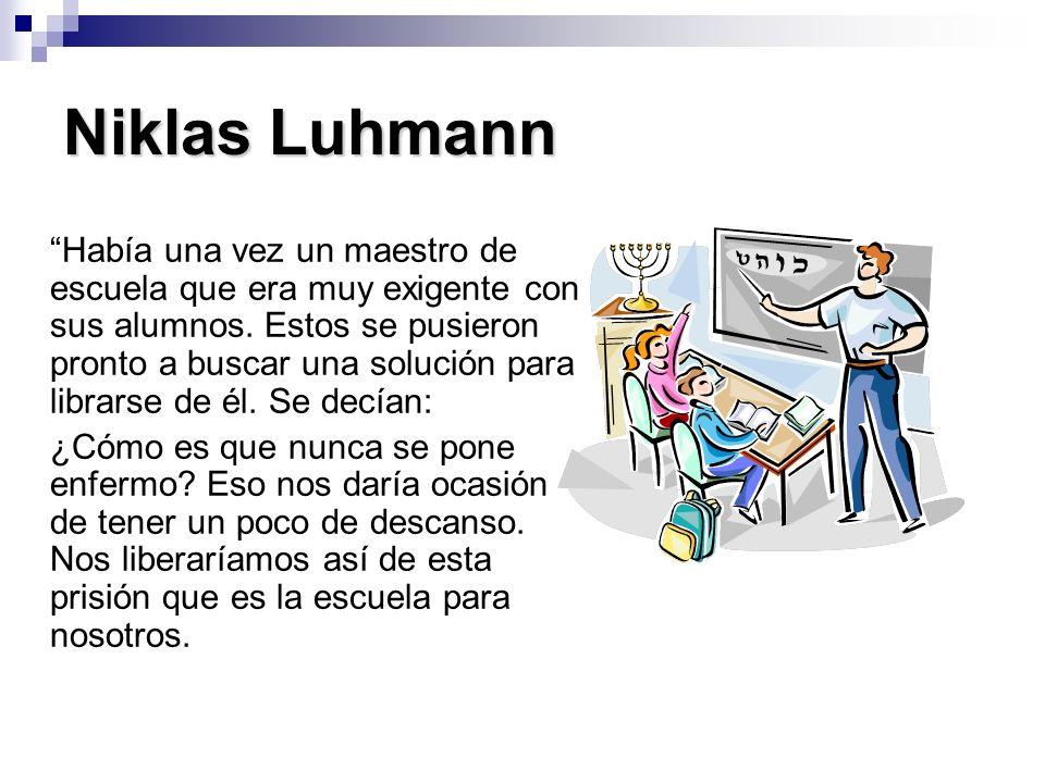 Niklas Luhmann Había una vez un maestro de escuela que era muy exigente con sus alumnos. Estos se pusieron pronto a buscar una solución para librarse