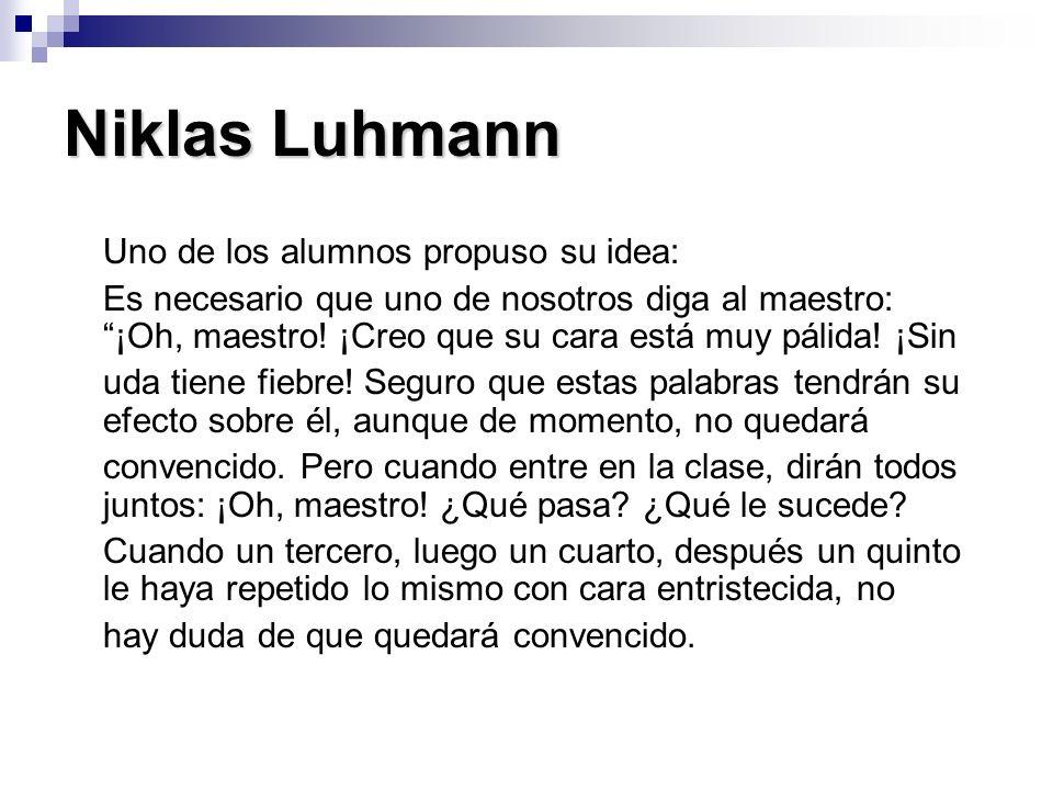 Niklas Luhmann Uno de los alumnos propuso su idea: Es necesario que uno de nosotros diga al maestro: ¡Oh, maestro! ¡Creo que su cara está muy pálida!