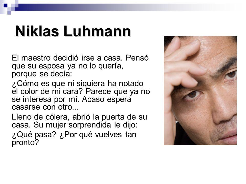 Niklas Luhmann El maestro decidió irse a casa. Pensó que su esposa ya no lo quería, porque se decía: ¿Cómo es que ni siquiera ha notado el color de mi