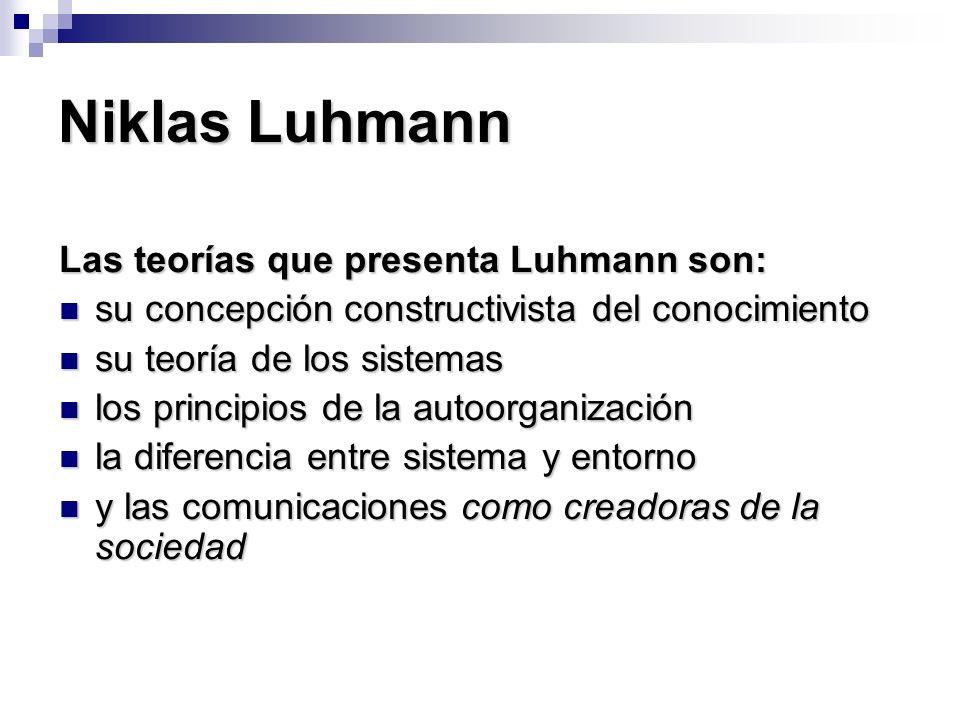 Niklas Luhmann Las teorías que presenta Luhmann son: su concepción constructivista del conocimiento su concepción constructivista del conocimiento su