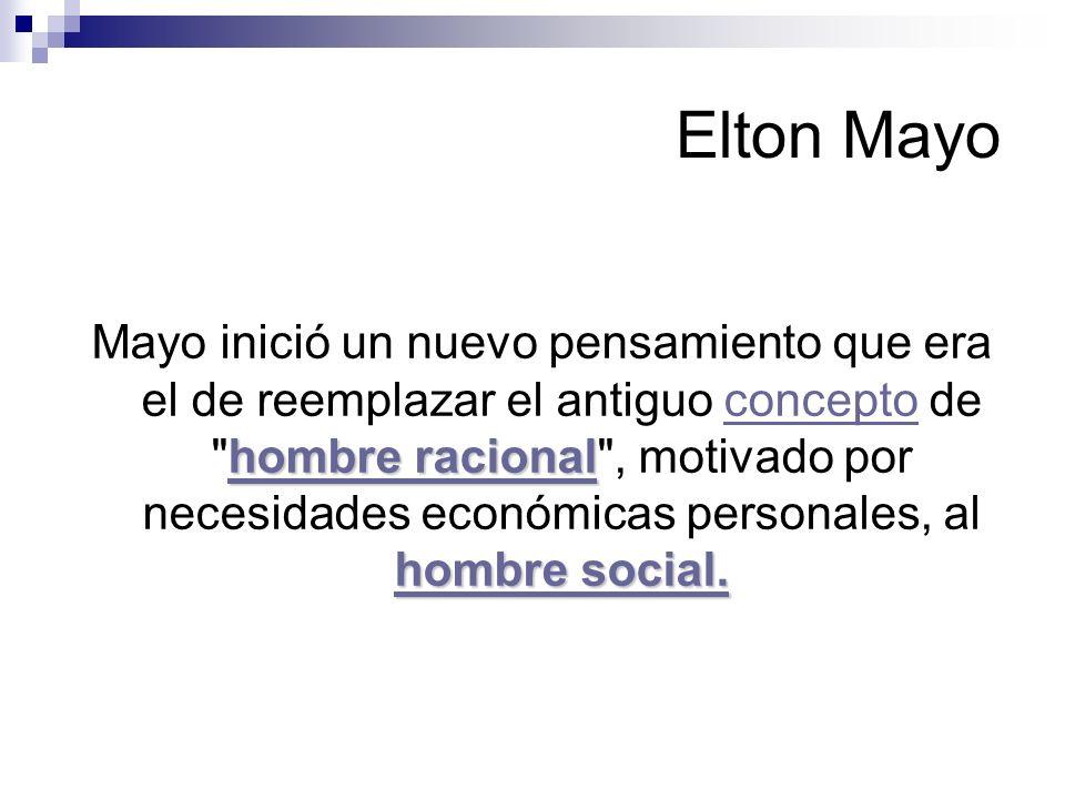 Elton Mayo El concepto de hombre social era un importante contrapeso al modelo unilateral de hombre económico- racionalmodelo el mejoramiento de los espacio de trabajo, iluminación, ambiente, entre otros.