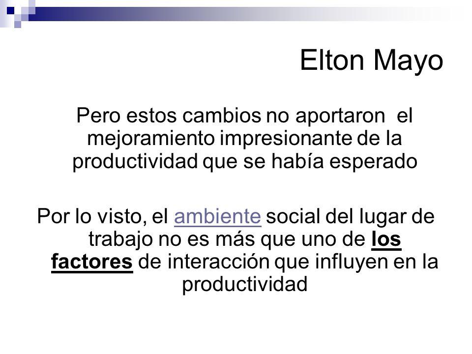 Elton Mayo Pero estos cambios no aportaron el mejoramiento impresionante de la productividad que se había esperado Por lo visto, el ambiente social de