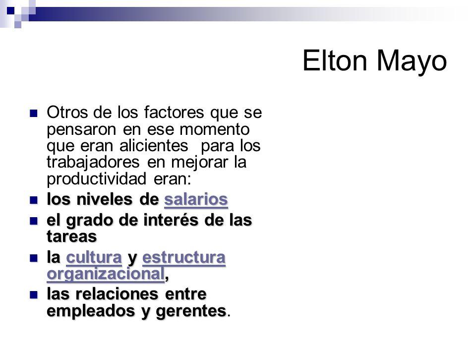 Elton Mayo Otros de los factores que se pensaron en ese momento que eran alicientes para los trabajadores en mejorar la productividad eran: los nivele