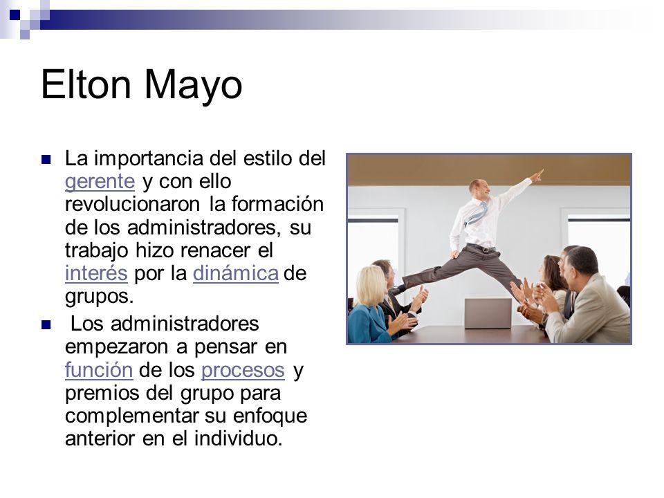 Elton Mayo La importancia del estilo del gerente y con ello revolucionaron la formación de los administradores, su trabajo hizo renacer el interés por